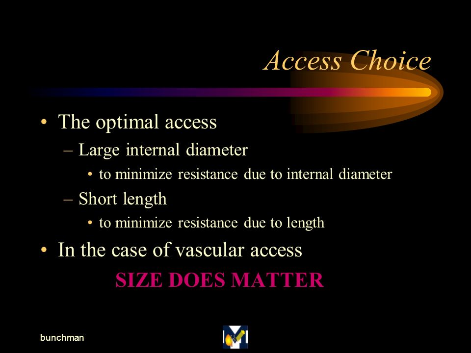 bunchman Access Choice The optimal access –Large internal diameter to minimize resistance due to internal diameter –Short length to minimize resistance due to length In the case of vascular access SIZE DOES MATTER