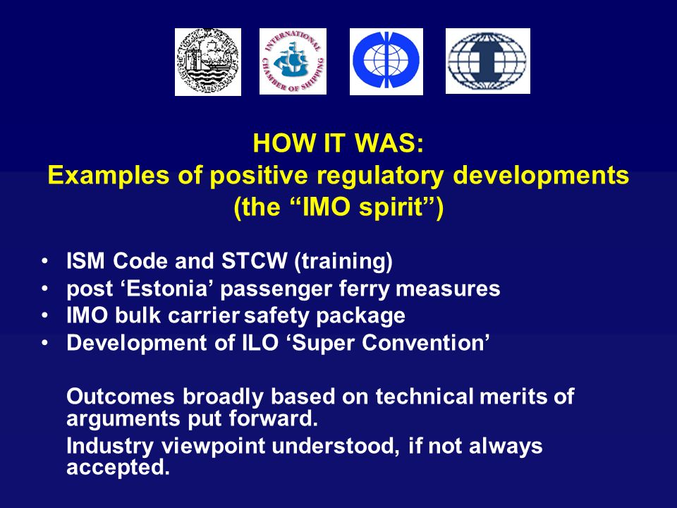 HOW IT WAS: Examples of positive regulatory developments (the IMO spirit) ISM Code and STCW (training) post Estonia passenger ferry measures IMO bulk