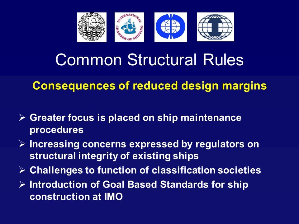 Common Structural Rules Consequences of reduced design margins Greater focus is placed on ship maintenance procedures Increasing concerns expressed by