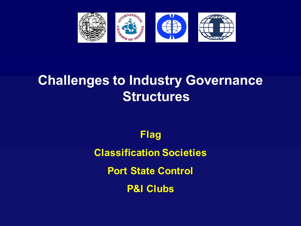 Challenges to Industry Governance Structures Flag Classification Societies Port State Control P&I Clubs