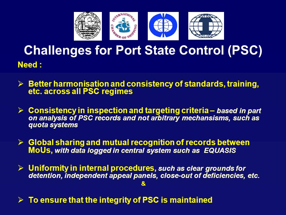 Challenges for Port State Control (PSC) Need : Better harmonisation and consistency of standards, training, etc. across all PSC regimes Consistency in