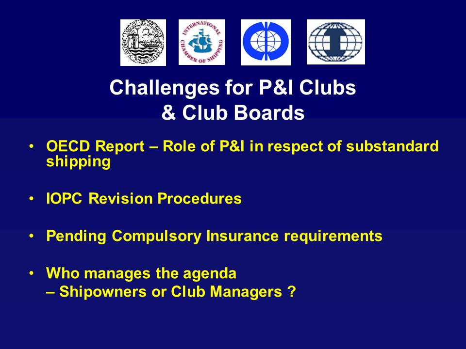 Challenges for P&I Clubs & Club Boards OECD Report – Role of P&I in respect of substandard shipping IOPC Revision Procedures Pending Compulsory Insura
