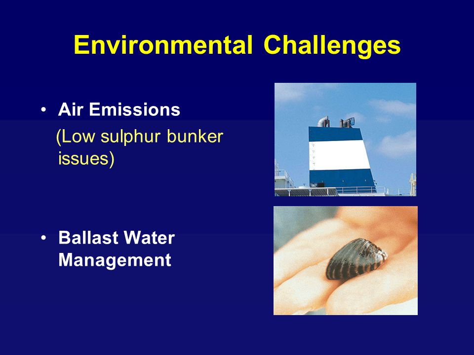 Environmental Challenges Air Emissions (Low sulphur bunker issues) Ballast Water Management