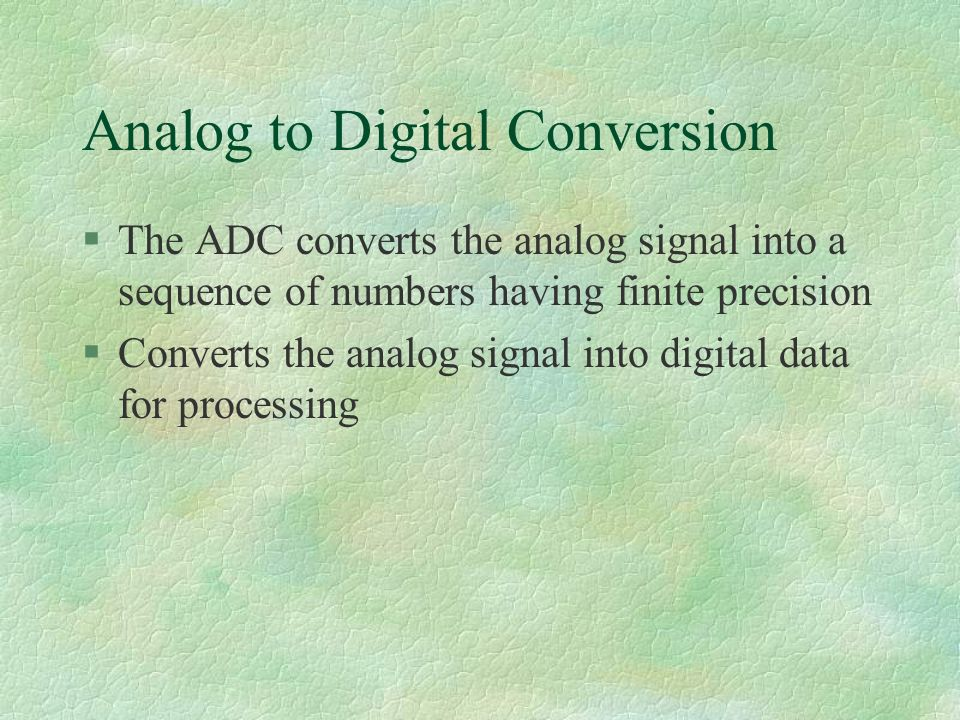 Analog to Digital Conversion §The ADC converts the analog signal into a sequence of numbers having finite precision §Converts the analog signal into digital data for processing