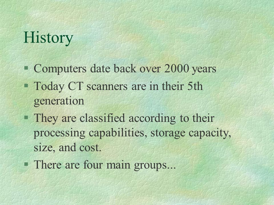 History §Computers date back over 2000 years §Today CT scanners are in their 5th generation §They are classified according to their processing capabilities, storage capacity, size, and cost.