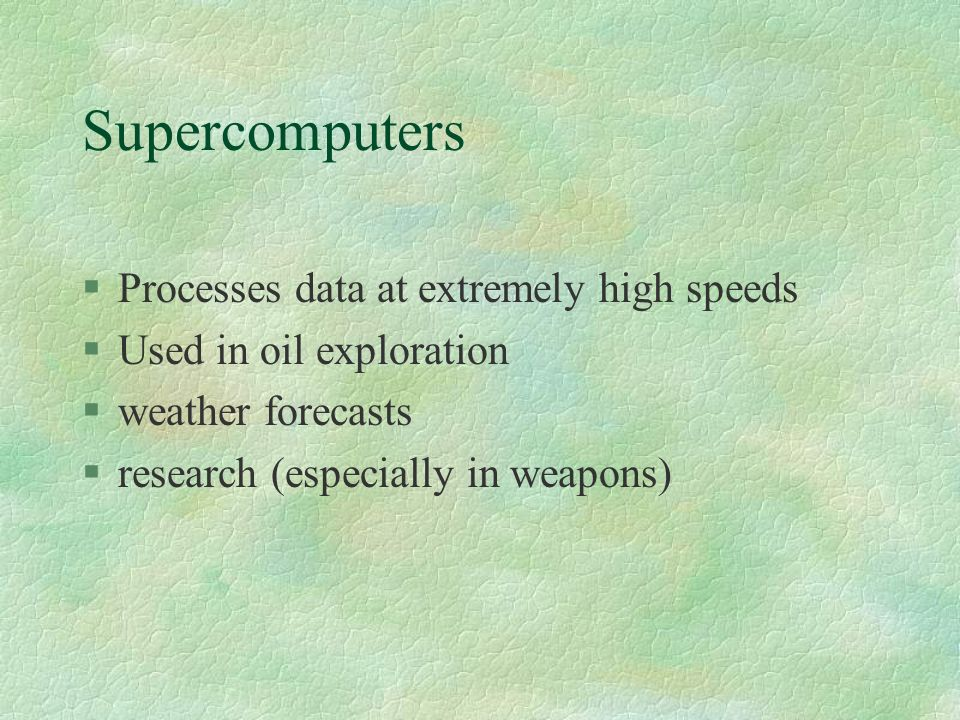Supercomputers §Processes data at extremely high speeds §Used in oil exploration §weather forecasts §research (especially in weapons)
