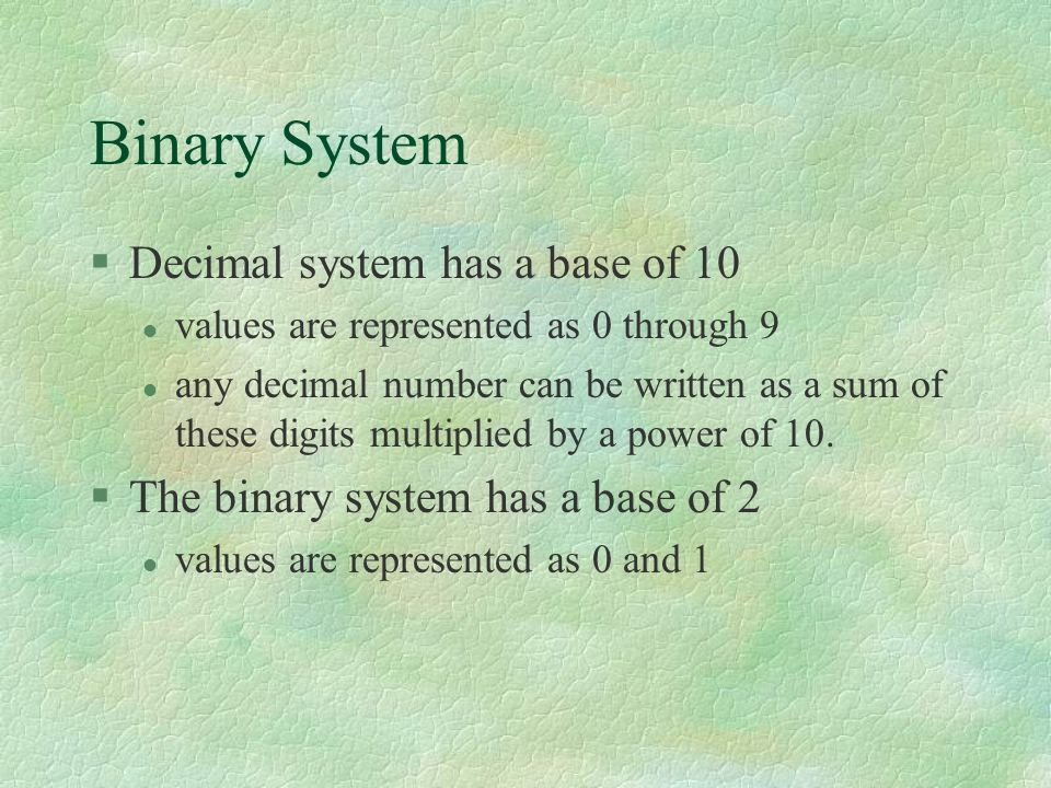 Binary System §Decimal system has a base of 10 l values are represented as 0 through 9 l any decimal number can be written as a sum of these digits multiplied by a power of 10.