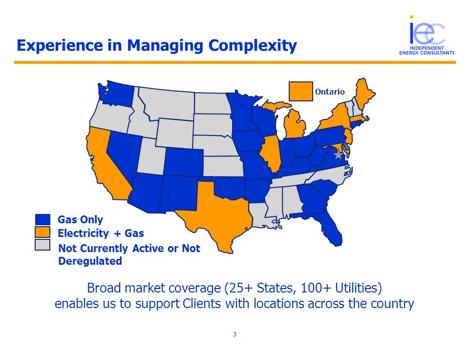 3 Gas Only Experience in Managing Complexity Broad market coverage (25+ States, 100+ Utilities) enables us to support Clients with locations across the country Electricity + Gas Ontario Not Currently Active or Not Deregulated