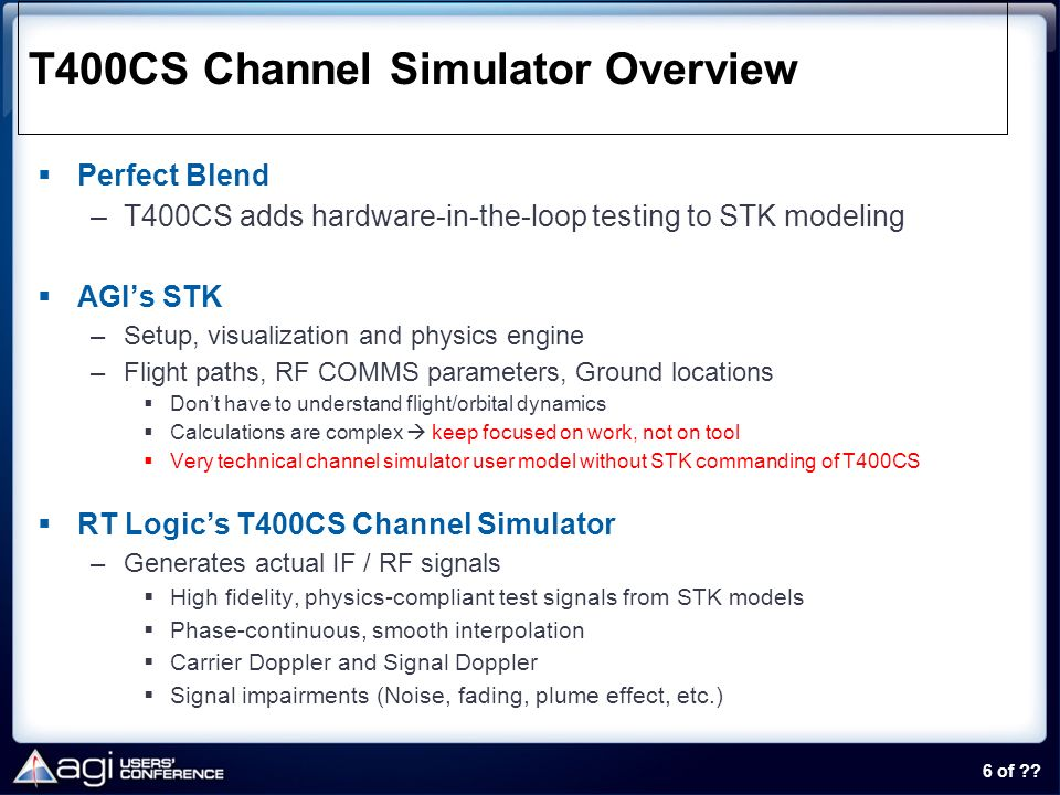 6 of ?? T400CS Channel Simulator Overview Perfect Blend –T400CS adds hardware-in-the-loop testing to STK modeling AGIs STK –Setup, visualization and p