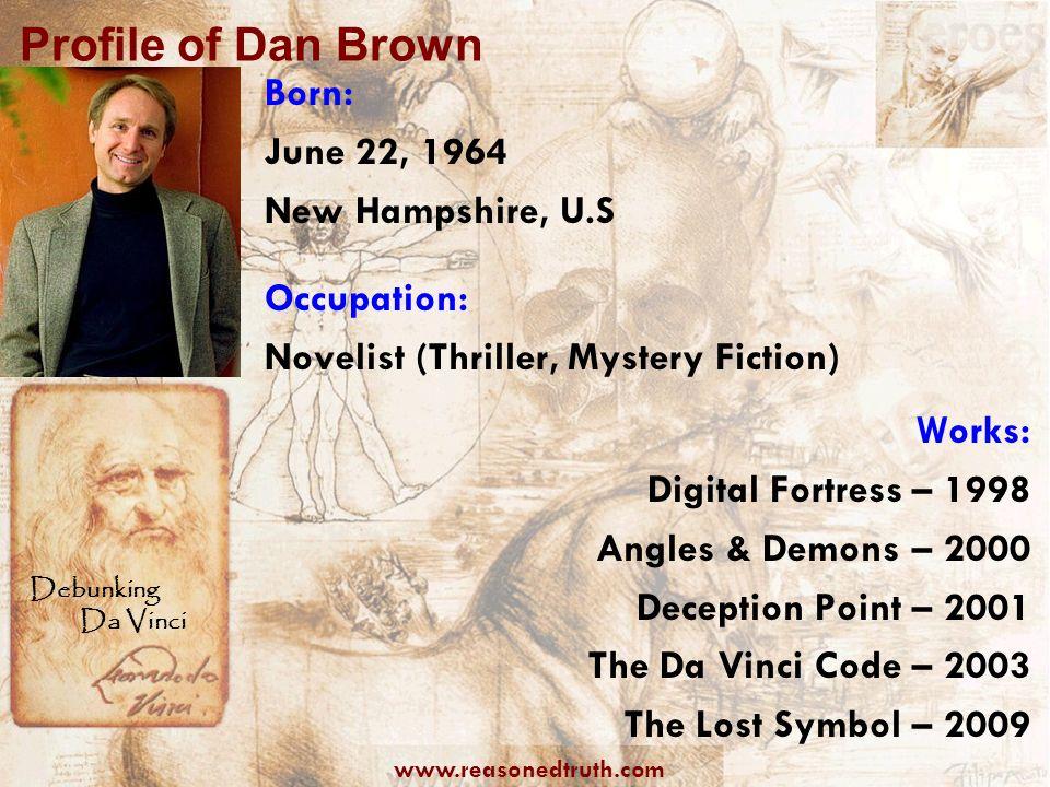 www.reasonedtruth.com Debunking Da Vinci Profile of Dan Brown Born: June 22, 1964 New Hampshire, U.S Occupation: Novelist (Thriller, Mystery Fiction)