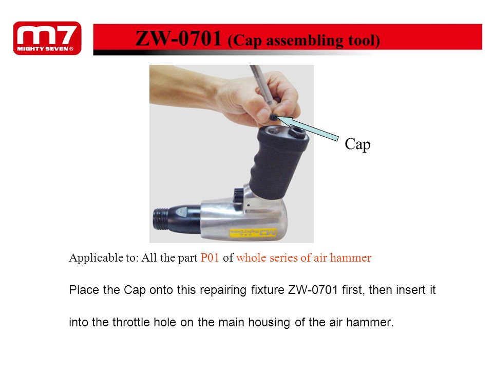 Place the Cap onto this repairing fixture ZW-0701 first, then insert it into the throttle hole on the main housing of the air hammer. Cap ZW-0701 (Cap