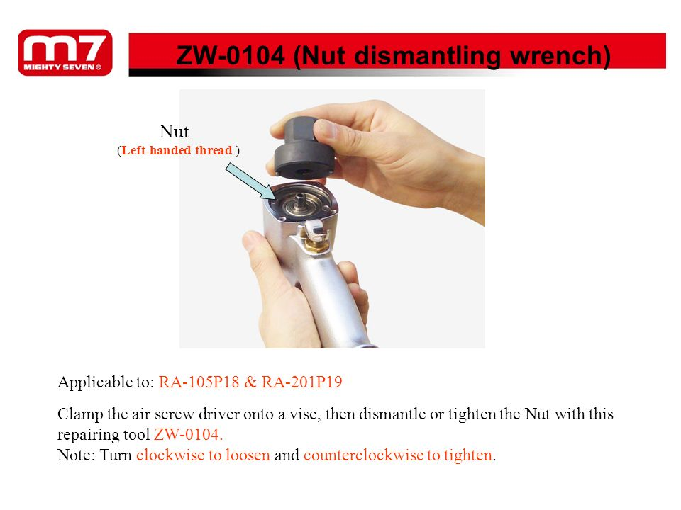 Clamp nut ZW-0311 (Ratchet housing holder) Ratchet housing Clamp the air ratchet onto a vise first, then use this repairing tool ZW- 0311 to fix the Ratchet Housing and dismantle or tighten the Clamp Nut with an 32mm combination wrench afterward by: Turning it counterclockwise to loosen and clockwise to tighten.