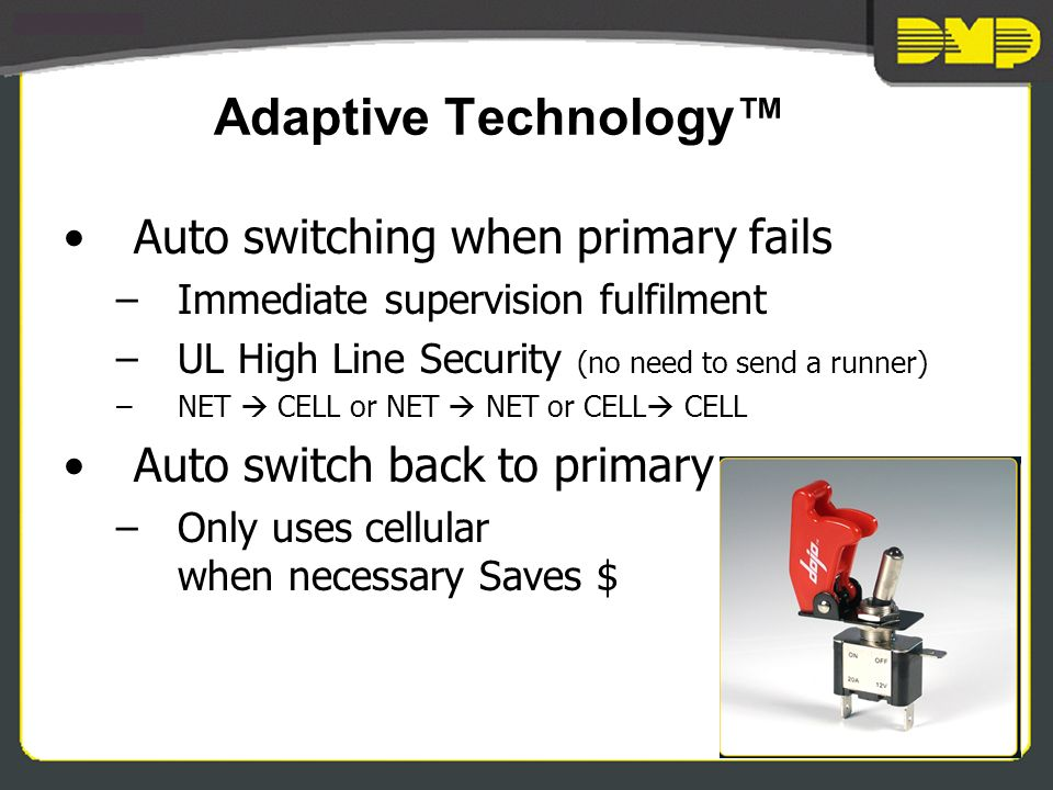 Adaptive Technology Auto switching when primary fails –Immediate supervision fulfilment –UL High Line Security (no need to send a runner) –NET CELL or NET NET or CELL CELL Auto switch back to primary –Only uses cellular when necessary Saves $