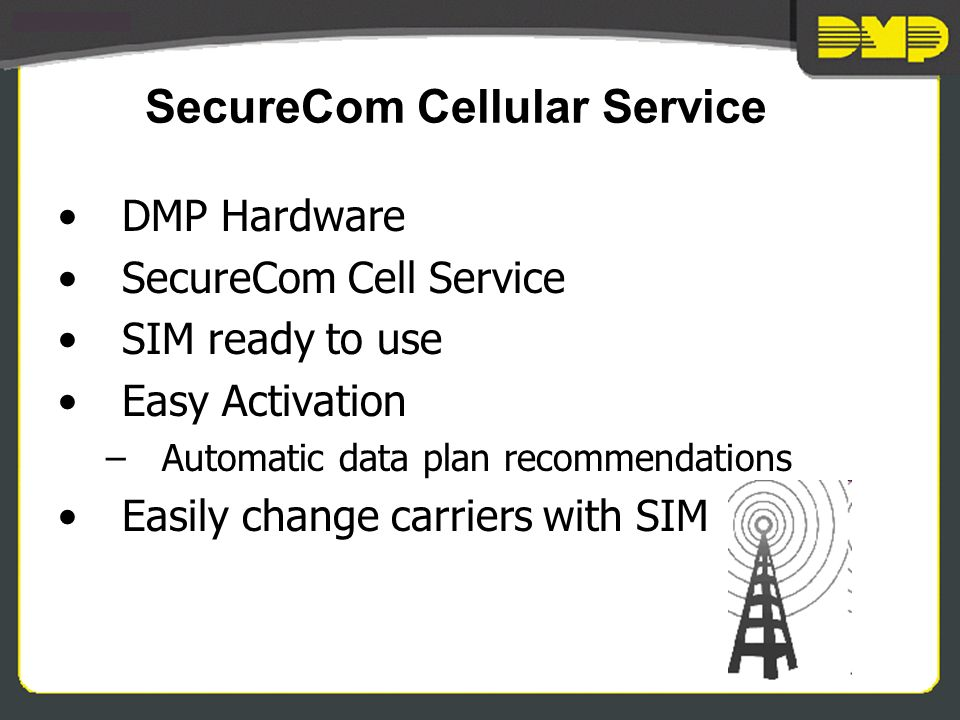 SecureCom Cellular Service DMP Hardware SecureCom Cell Service SIM ready to use Easy Activation –Automatic data plan recommendations Easily change carriers with SIM