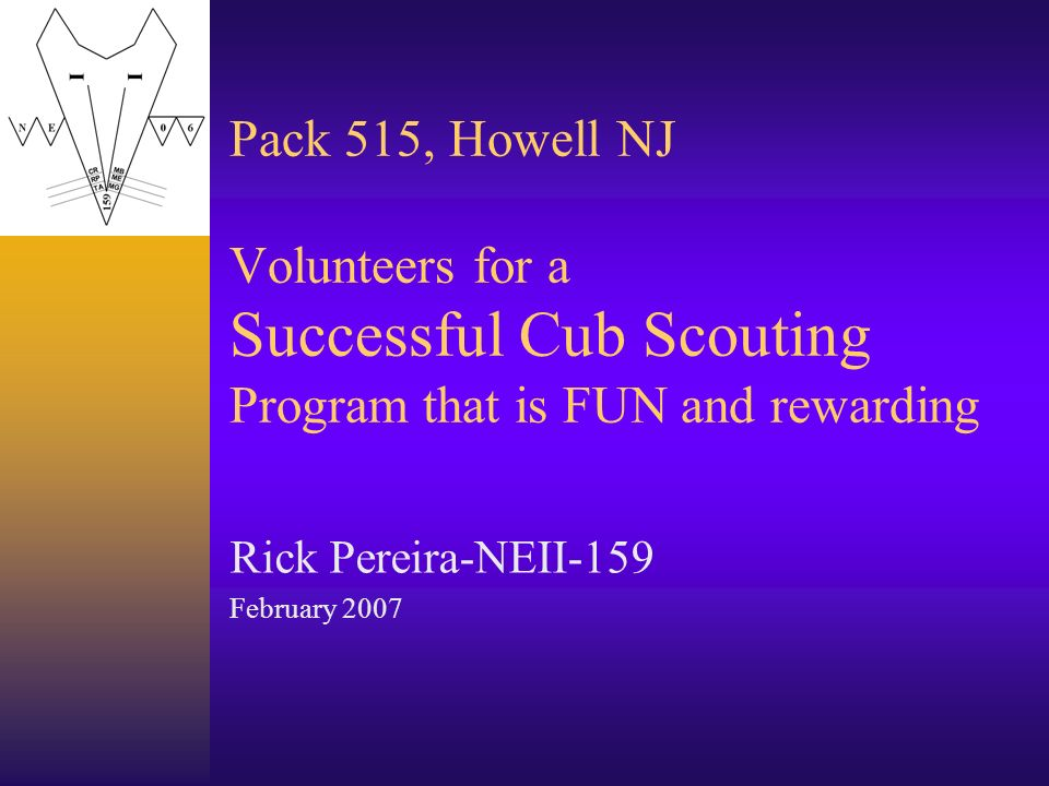 Pack 515, Howell NJ Volunteers for a Successful Cub Scouting Program that is FUN and rewarding Rick Pereira-NEII-159 February 2007