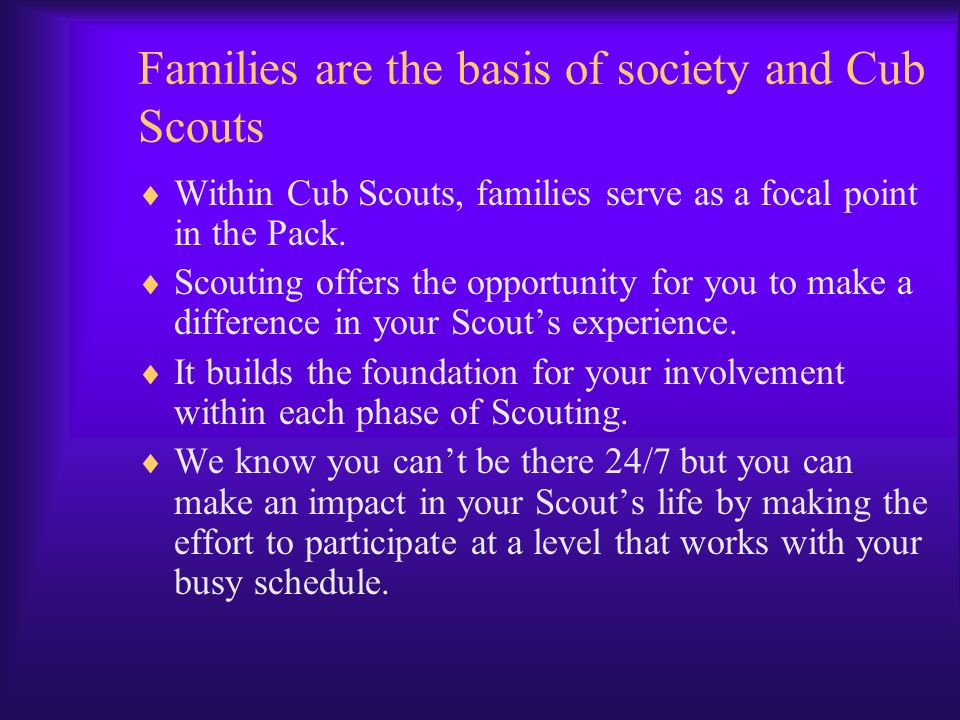 Families are the basis of society and Cub Scouts Within Cub Scouts, families serve as a focal point in the Pack. Scouting offers the opportunity for y