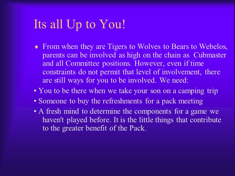 Its all Up to You! From when they are Tigers to Wolves to Bears to Webelos, parents can be involved as high on the chain as Cubmaster and all Committe