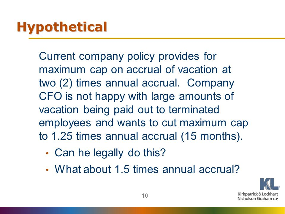 10 Hypothetical Current company policy provides for maximum cap on accrual of vacation at two (2) times annual accrual.