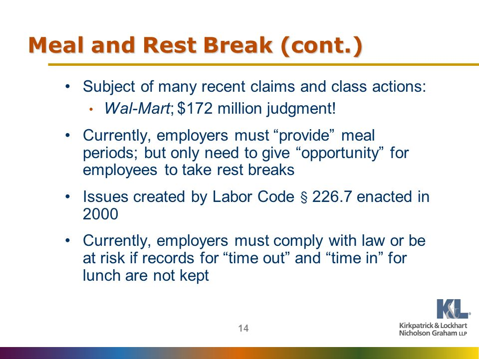 14 Meal and Rest Break (cont.) Subject of many recent claims and class actions: Wal-Mart; $172 million judgment.