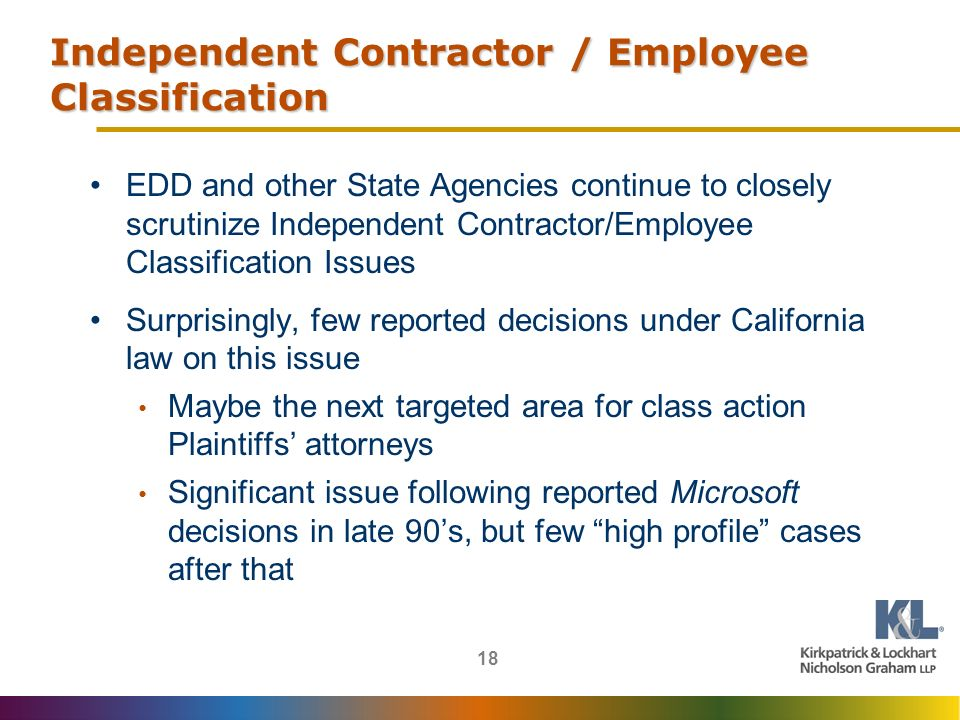 18 Independent Contractor / Employee Classification EDD and other State Agencies continue to closely scrutinize Independent Contractor/Employee Classification Issues Surprisingly, few reported decisions under California law on this issue Maybe the next targeted area for class action Plaintiffs attorneys Significant issue following reported Microsoft decisions in late 90s, but few high profile cases after that