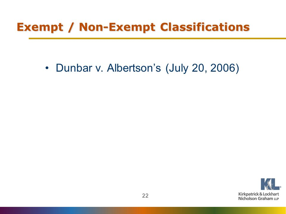 22 Exempt / Non-Exempt Classifications Dunbar v. Albertsons (July 20, 2006)