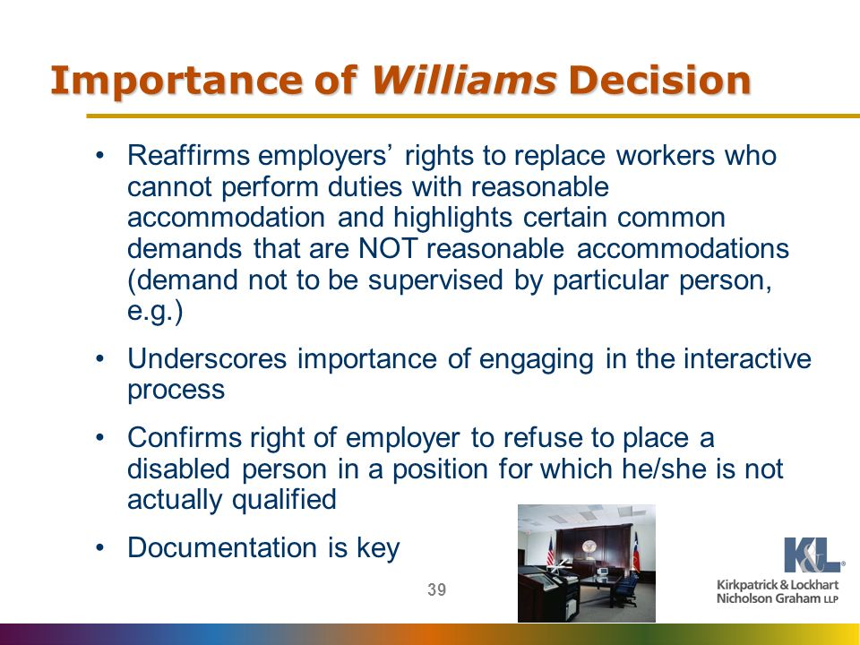 39 Importance of Williams Decision Reaffirms employers rights to replace workers who cannot perform duties with reasonable accommodation and highlights certain common demands that are NOT reasonable accommodations (demand not to be supervised by particular person, e.g.) Underscores importance of engaging in the interactive process Confirms right of employer to refuse to place a disabled person in a position for which he/she is not actually qualified Documentation is key