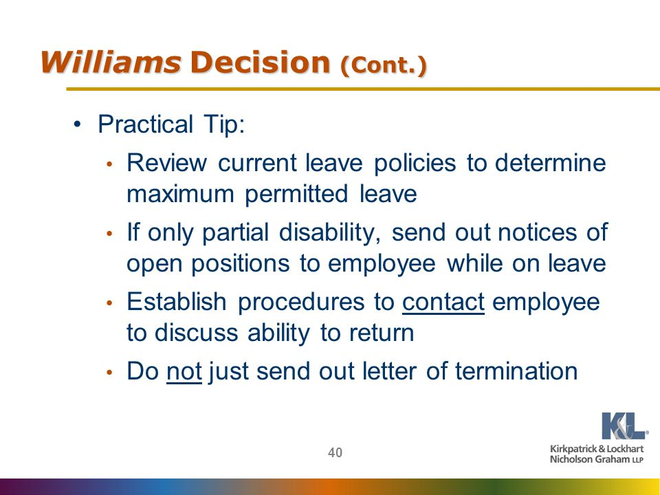 40 Williams Decision (Cont.) Practical Tip: Review current leave policies to determine maximum permitted leave If only partial disability, send out notices of open positions to employee while on leave Establish procedures to contact employee to discuss ability to return Do not just send out letter of termination