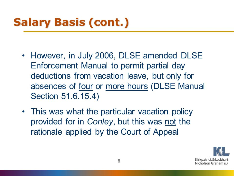 8 Salary Basis (cont.) However, in July 2006, DLSE amended DLSE Enforcement Manual to permit partial day deductions from vacation leave, but only for absences of four or more hours (DLSE Manual Section 51.6.15.4) This was what the particular vacation policy provided for in Conley, but this was not the rationale applied by the Court of Appeal