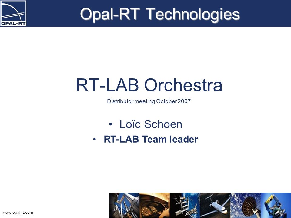 www.opal-rt.com Opal-RT Technologies RT-LAB Orchestra Distributor meeting October 2007 Loïc Schoen RT-LAB Team leader