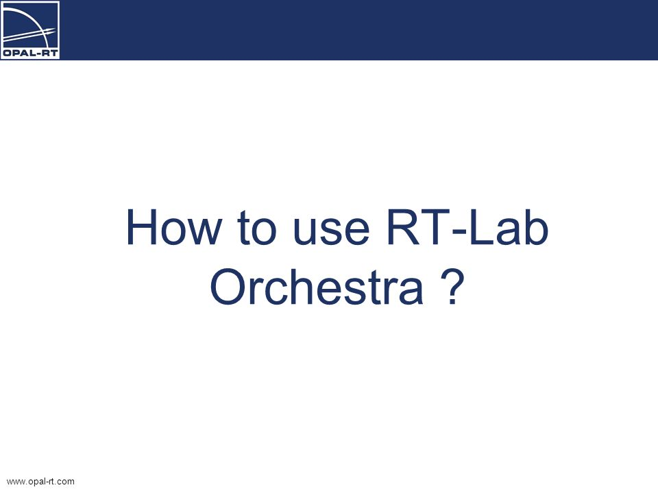 www.opal-rt.com How to use RT-Lab Orchestra ?