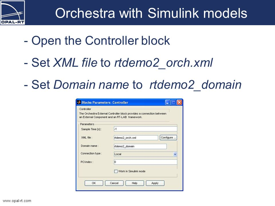 www.opal-rt.com Orchestra with Simulink models - Open the Controller block - Set XML file to rtdemo2_orch.xml - Set Domain name to rtdemo2_domain