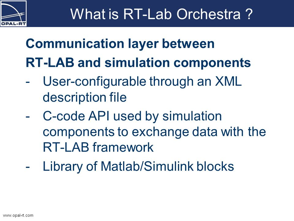 www.opal-rt.com What is RT-Lab Orchestra ? Communication layer between RT-LAB and simulation components -User-configurable through an XML description
