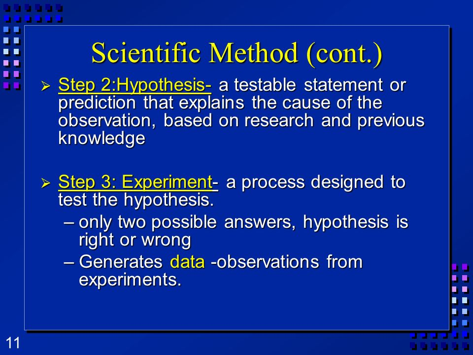 11 Scientific Method (cont.) Step Step 2:Hypothesis- 2:Hypothesis- a testable statement or prediction that explains the cause of the observation, base