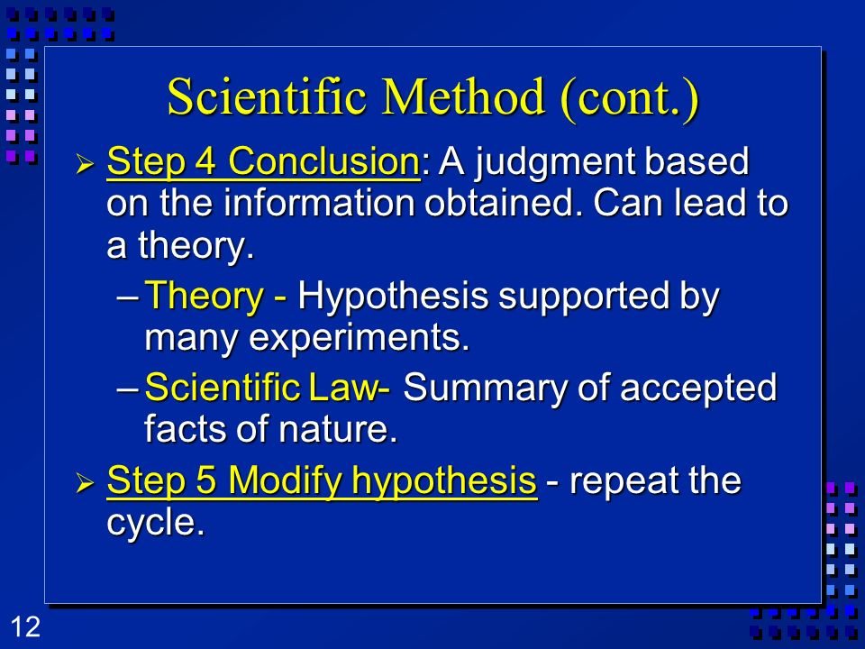 12 Scientific Method (cont.) Step Step 4 Conclusion: Conclusion: A judgment based on the information obtained. Can lead to a theory. –Theory –Theory -