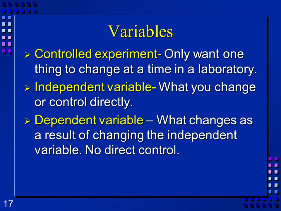 17 Variables Controlled experiment- Only want one thing to change at a time in a laboratory. Controlled experiment- Only want one thing to change at a