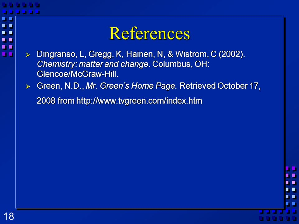 18 References Dingranso, L, Gregg, K, Hainen, N, & Wistrom, C (2002). Chemistry: matter and change. Columbus, OH: Glencoe/McGraw-Hill. Dingranso, L, G
