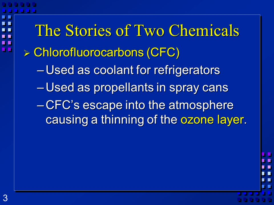 3 The Stories of Two Chemicals Chlorofluorocarbons (CFC) Chlorofluorocarbons (CFC) –Used as coolant for refrigerators –Used as propellants in spray ca