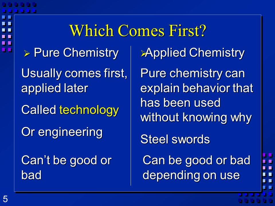 5 Which Comes First? Pure Chemistry Pure Chemistry Usually comes first, applied later Called technology Or engineering Pure chemistry can explain beha