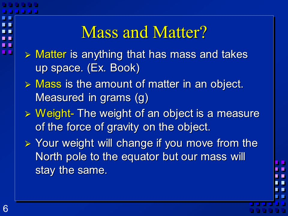 6 Mass and Matter? Matter is anything that has mass and takes up space. (Ex. Book) Matter is anything that has mass and takes up space. (Ex. Book) Mas