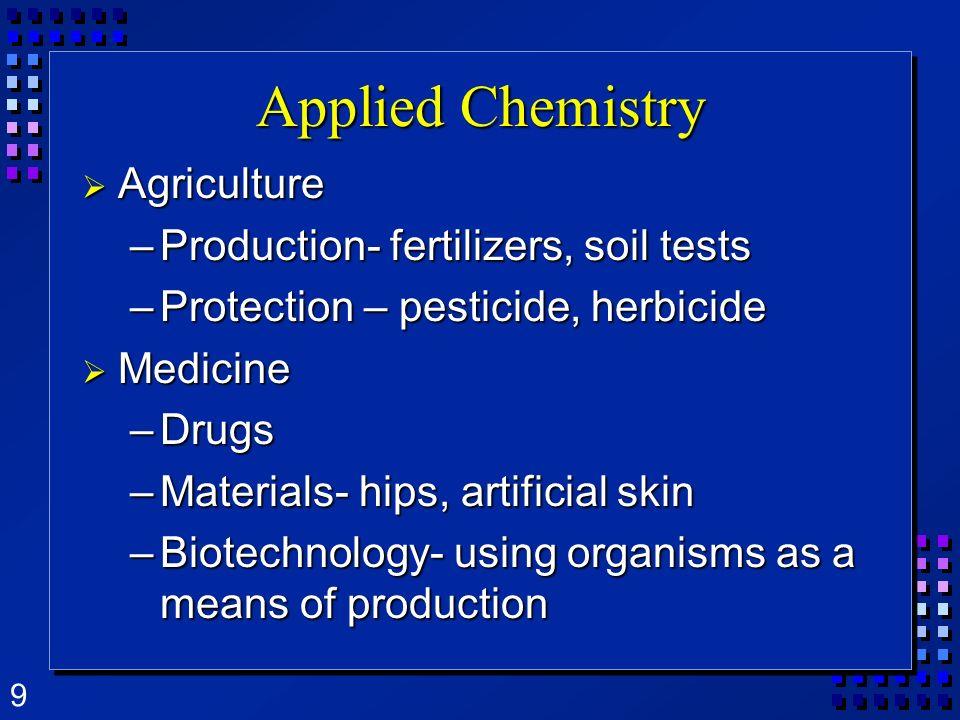 9 Applied Chemistry Agriculture Agriculture –Production- fertilizers, soil tests –Protection – pesticide, herbicide Medicine Medicine –Drugs –Material