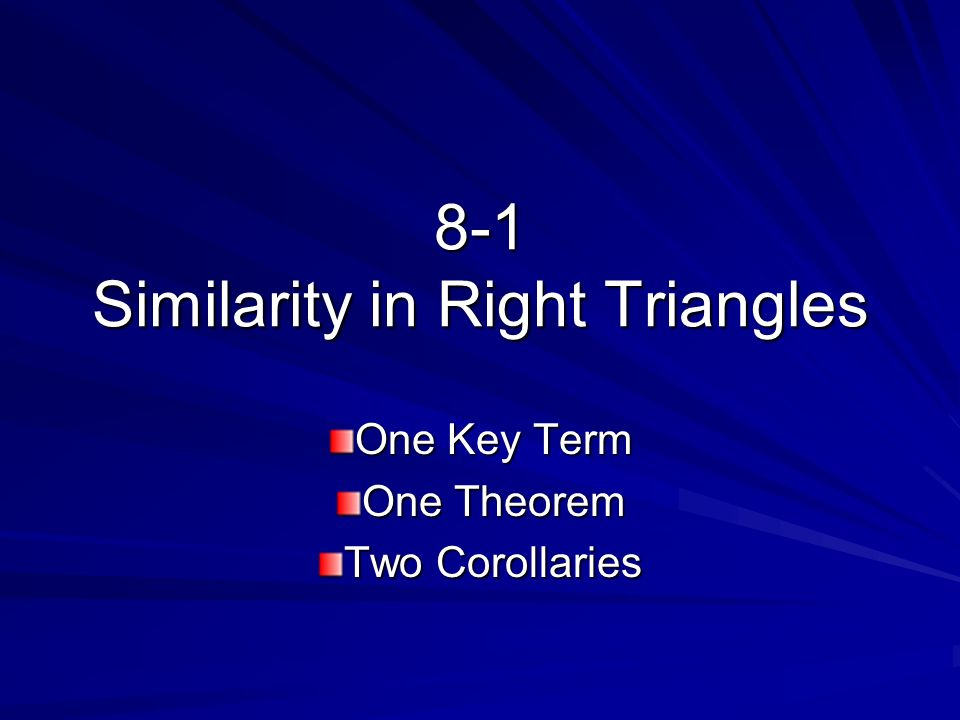 8-1 Similarity in Right Triangles One Key Term One Theorem Two Corollaries