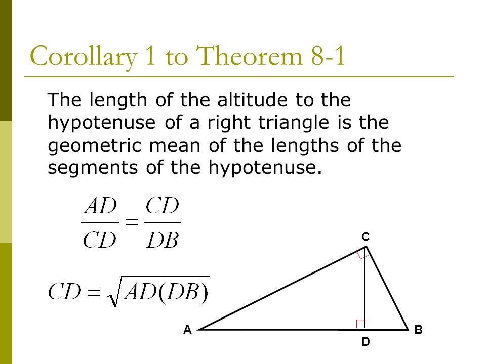 Corollary 1 to Theorem 8-1 The length of the altitude to the hypotenuse of a right triangle is the geometric mean of the lengths of the segments of th