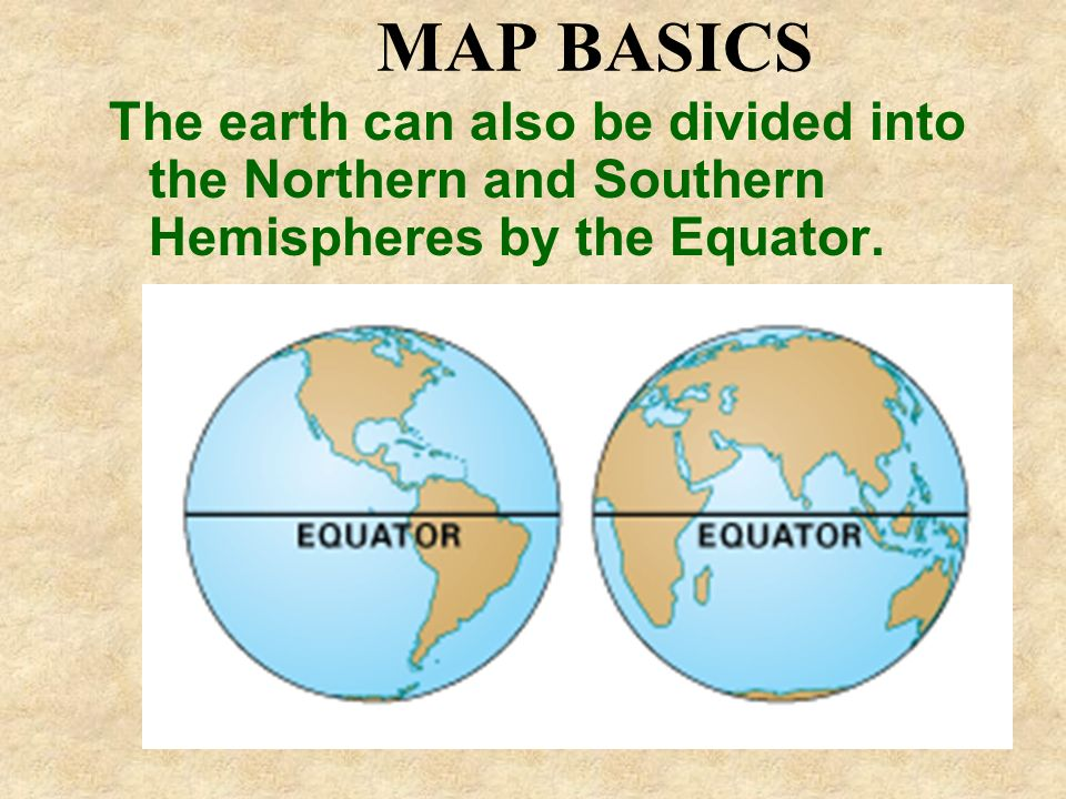 MAP BASICS The earth can also be divided into the Northern and Southern Hemispheres by the Equator.