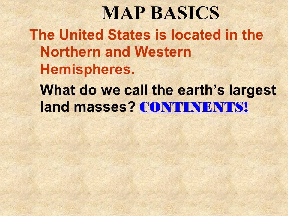 MAP BASICS The United States is located in the Northern and Western Hemispheres. What do we call the earths largest land masses? CONTINENTS!