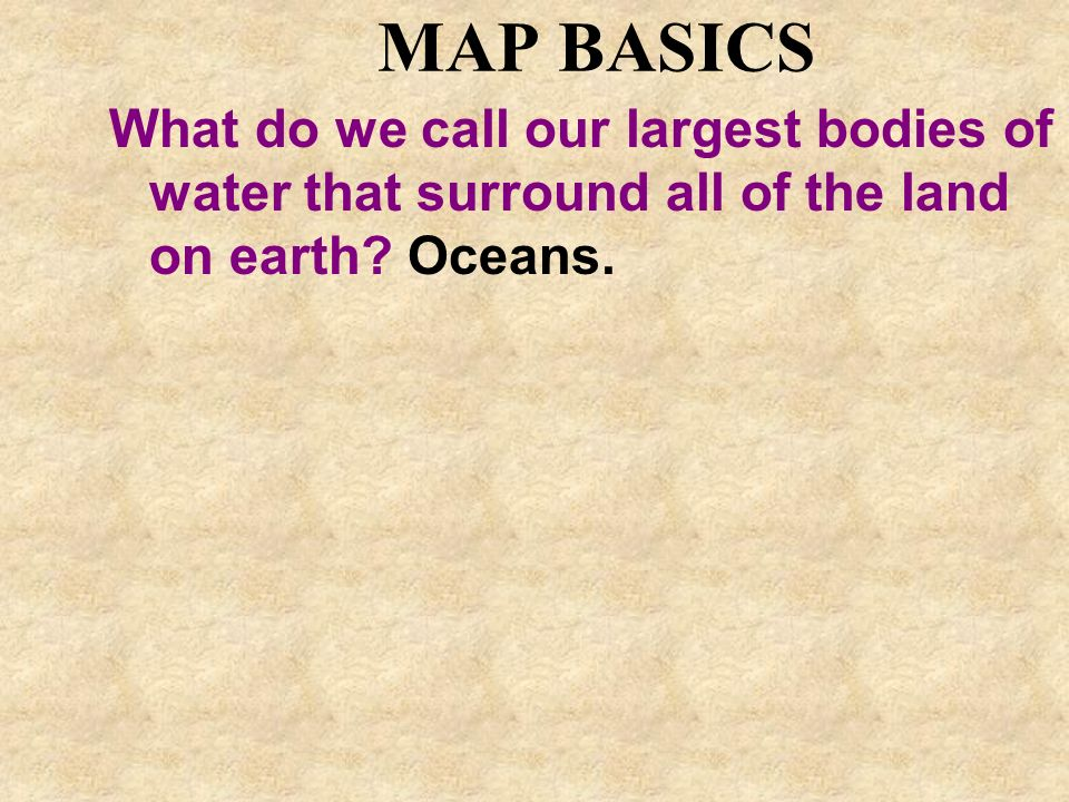 MAP BASICS What do we call our largest bodies of water that surround all of the land on earth? Oceans.