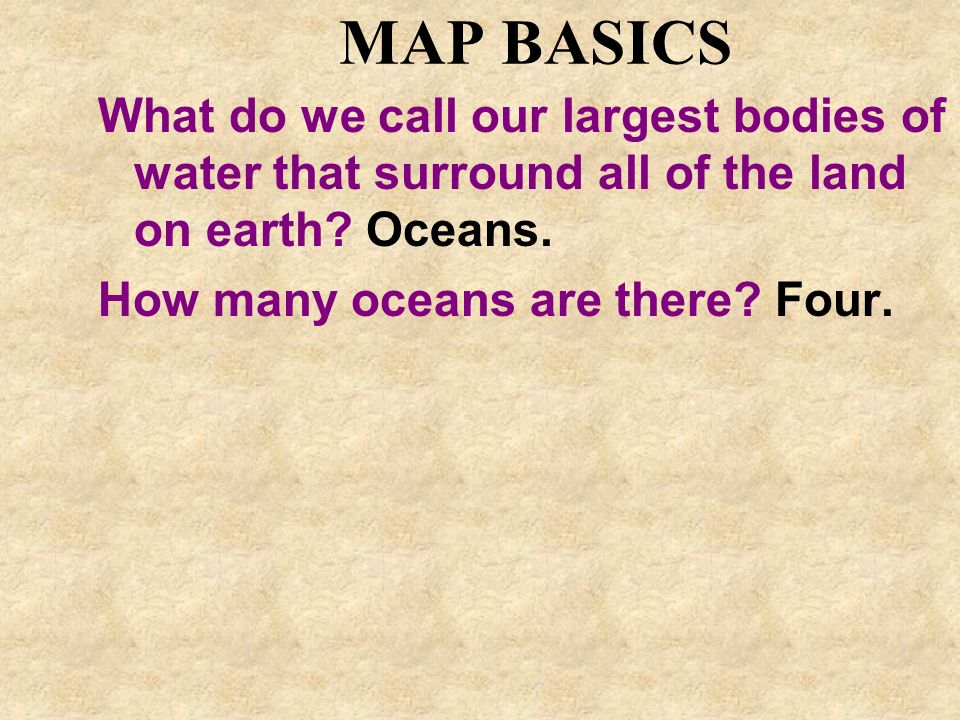 MAP BASICS What do we call our largest bodies of water that surround all of the land on earth? Oceans. How many oceans are there? Four.