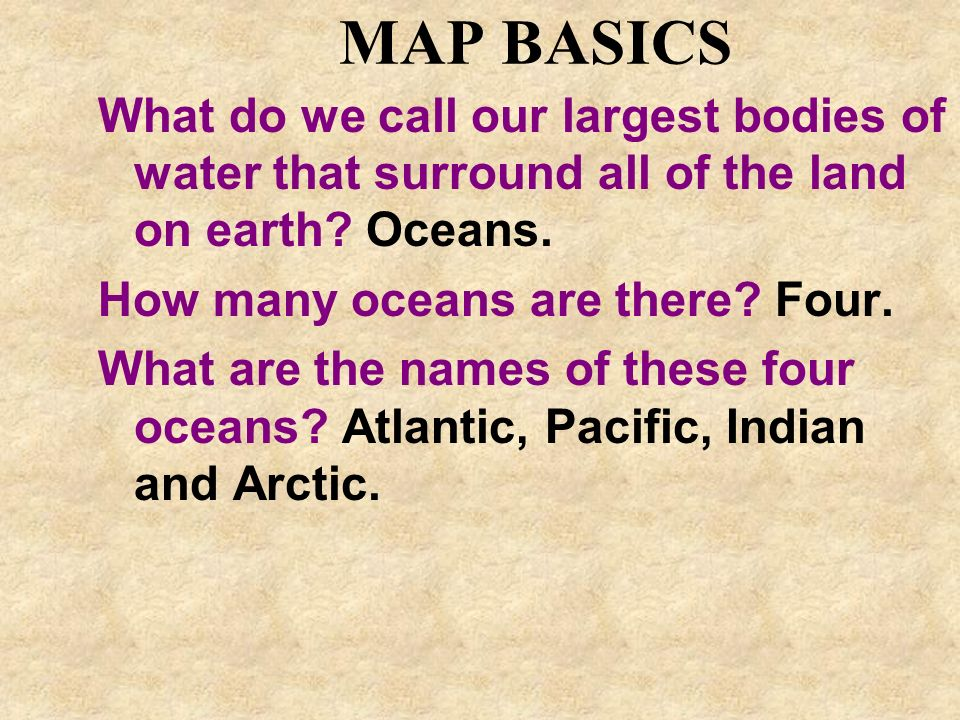 MAP BASICS What do we call our largest bodies of water that surround all of the land on earth? Oceans. How many oceans are there? Four. What are the n