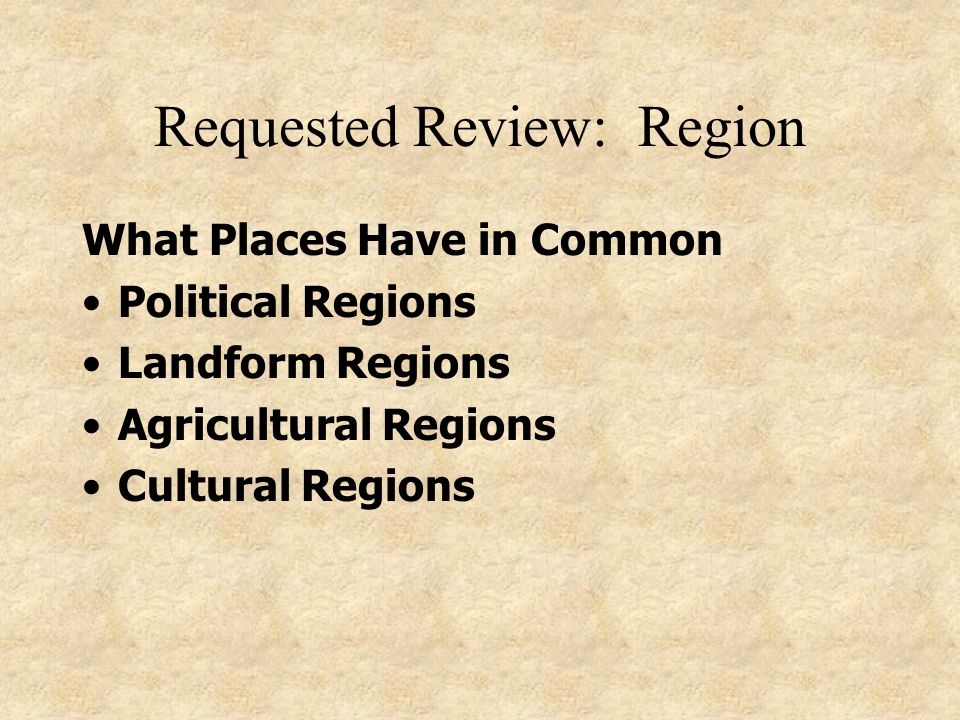 Requested Review: Region What Places Have in Common Political Regions Landform Regions Agricultural Regions Cultural Regions