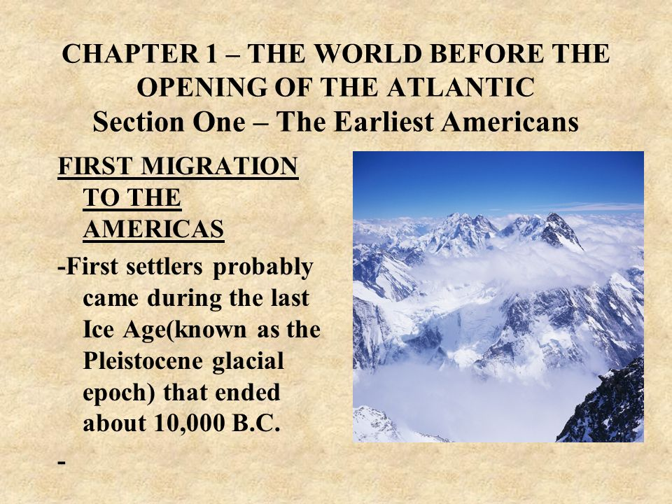 CHAPTER 1 – THE WORLD BEFORE THE OPENING OF THE ATLANTIC Section One – The Earliest Americans FIRST MIGRATION TO THE AMERICAS -First settlers probably
