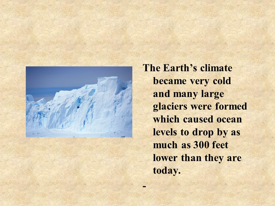 The Earths climate became very cold and many large glaciers were formed which caused ocean levels to drop by as much as 300 feet lower than they are t